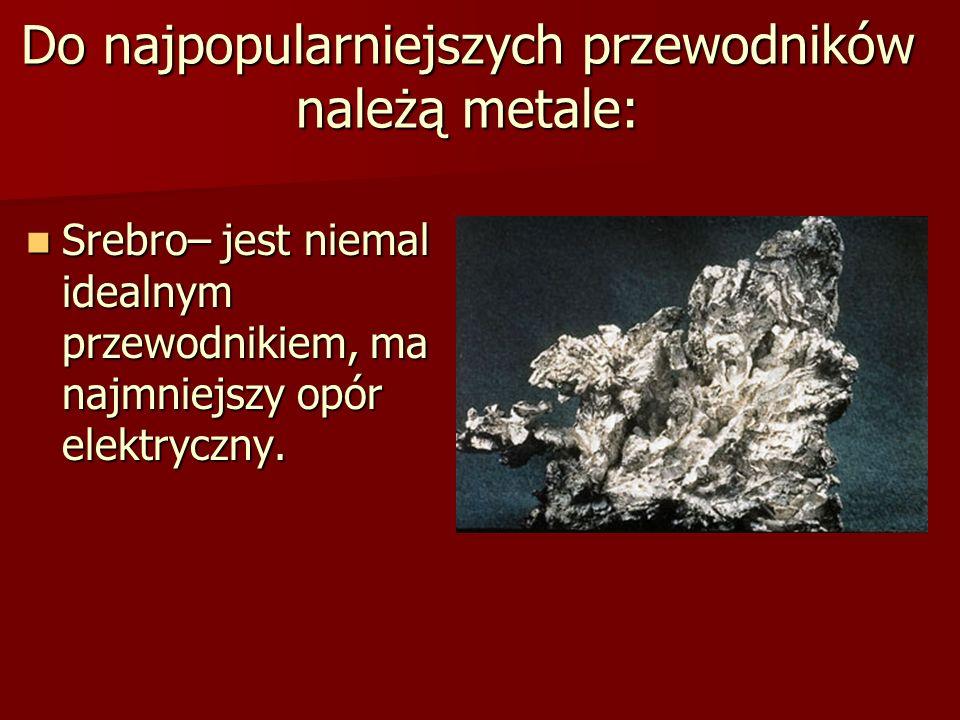 Do najpopularniejszych przewodników należą metale: