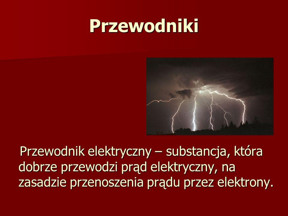 Przewodniki Przewodnik elektryczny – substancja, która dobrze przewodzi prąd elektryczny, na zasadzie przenoszenia prądu przez elektrony.