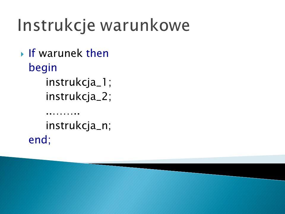 Instrukcje warunkowe If warunek then begin instrukcja_1; instrukcja_2;