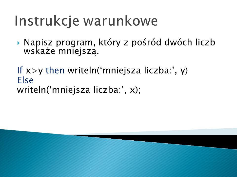 Instrukcje warunkowe Napisz program, który z pośród dwóch liczb wskaże mniejszą. If x>y then writeln('mniejsza liczba:', y)