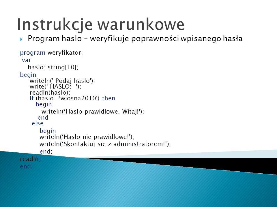 Instrukcje warunkowe Program haslo – weryfikuje poprawności wpisanego hasła. program weryfikator; var.