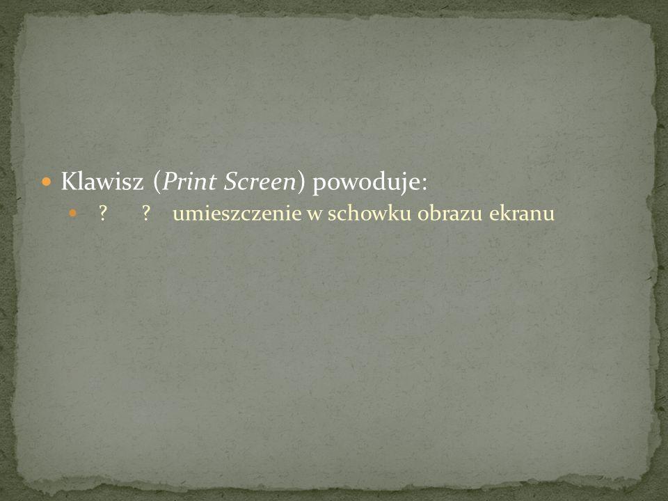 Klawisz (Print Screen) powoduje: