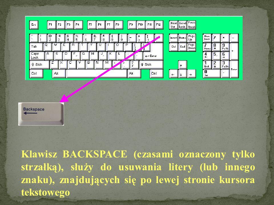 Klawisz BACKSPACE (czasami oznaczony tylko strzałką), służy do usuwania litery (lub innego znaku), znajdujących się po lewej stronie kursora tekstowego