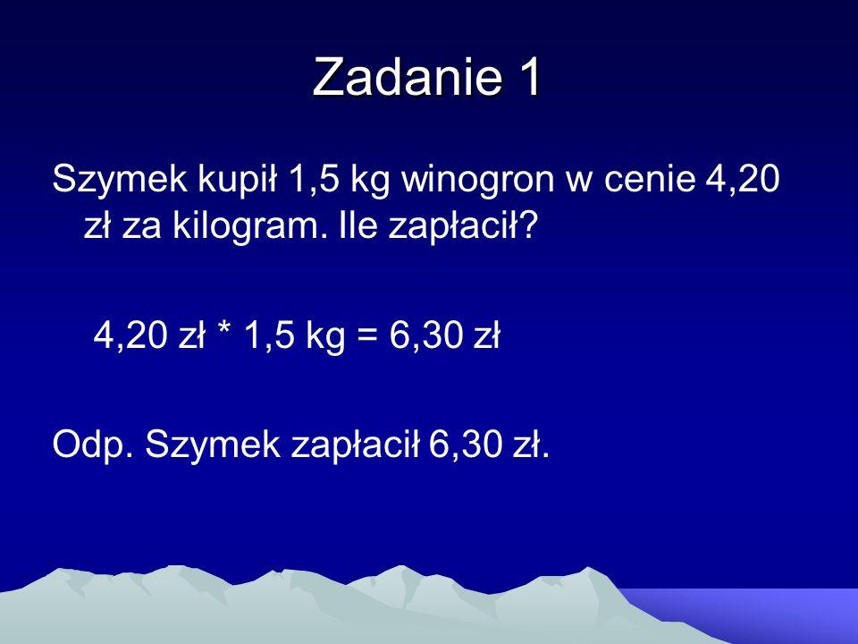 Zadanie 1 Szymek kupił 1,5 kg winogron w cenie 4,20 zł za kilogram. Ile zapłacił 4,20 zł * 1,5 kg = 6,30 zł.