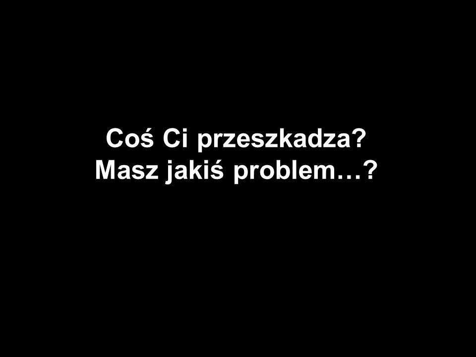 Coś Ci przeszkadza Masz jakiś problem…