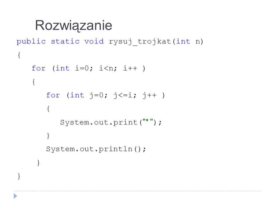 Rozwiązanie public static void rysuj_trojkat(int n) {