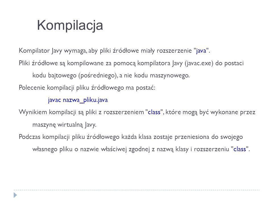 Kompilacja Kompilator Javy wymaga, aby pliki źródłowe miały rozszerzenie java .
