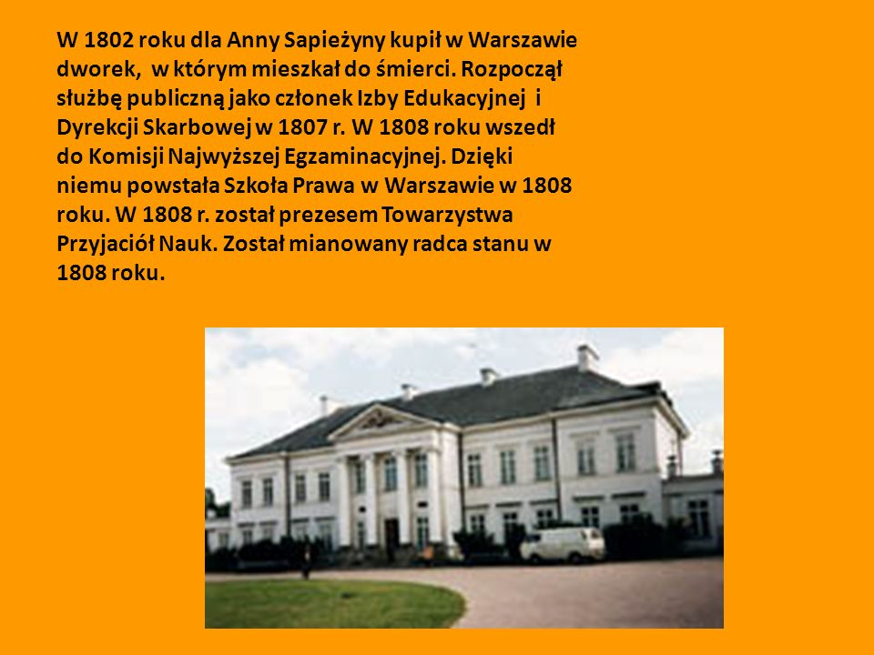 W 1802 roku dla Anny Sapieżyny kupił w Warszawie dworek, w którym mieszkał do śmierci.