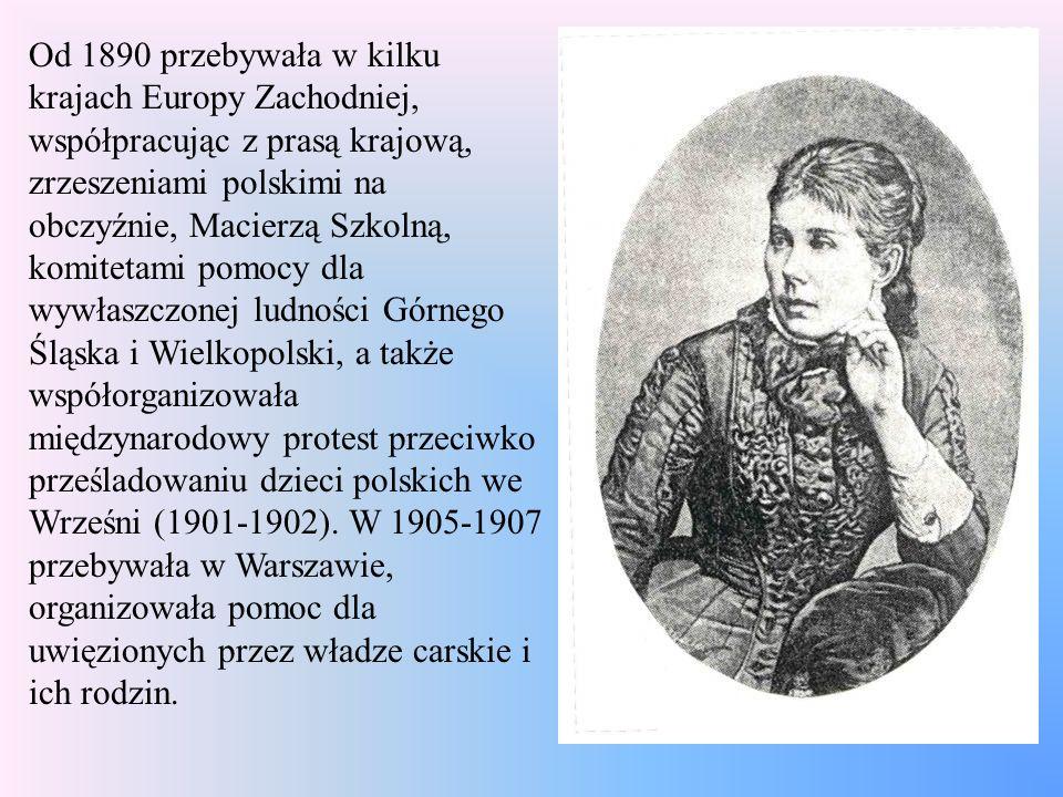 Od 1890 przebywała w kilku krajach Europy Zachodniej, współpracując z prasą krajową, zrzeszeniami polskimi na obczyźnie, Macierzą Szkolną, komitetami pomocy dla wywłaszczonej ludności Górnego Śląska i Wielkopolski, a także współorganizowała międzynarodowy protest przeciwko prześladowaniu dzieci polskich we Wrześni (1901-1902).