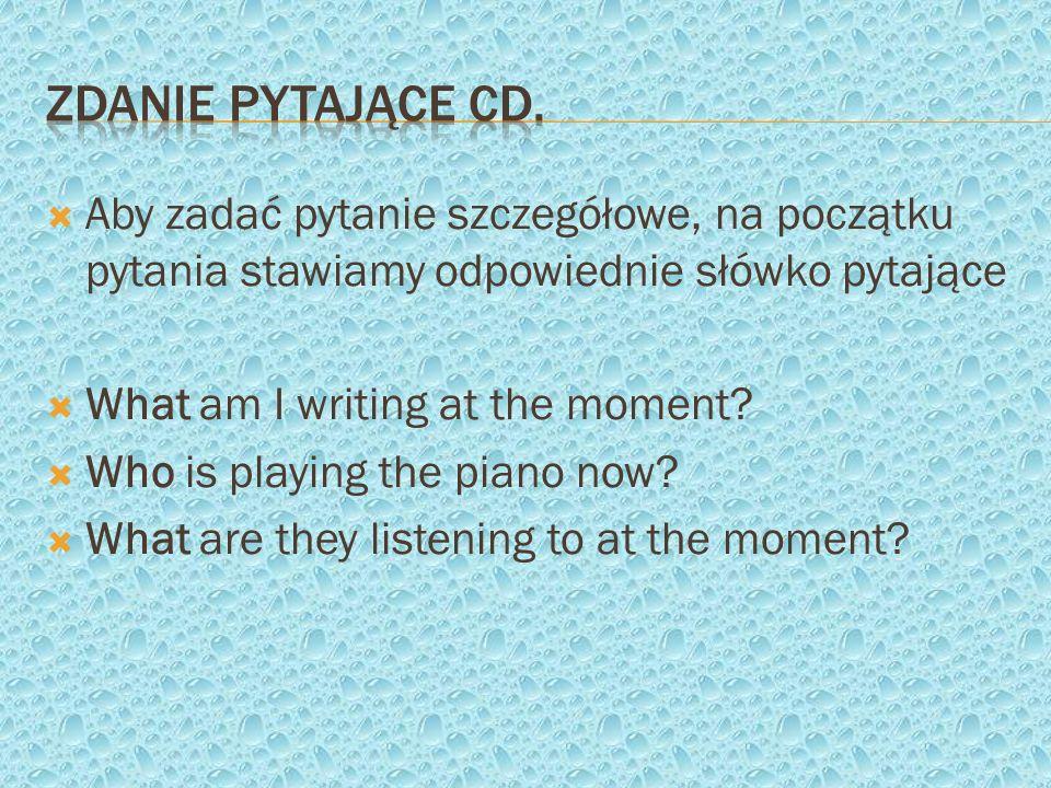 Zdanie pytające cd. Aby zadać pytanie szczegółowe, na początku pytania stawiamy odpowiednie słówko pytające.