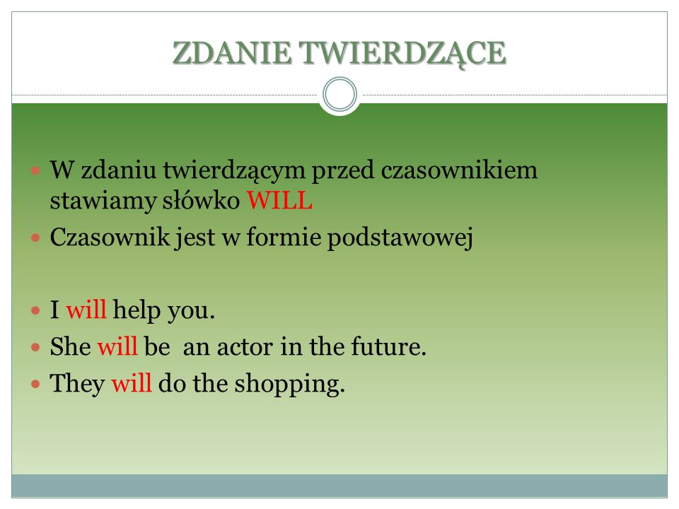ZDANIE TWIERDZĄCE W zdaniu twierdzącym przed czasownikiem stawiamy słówko WILL. Czasownik jest w formie podstawowej.