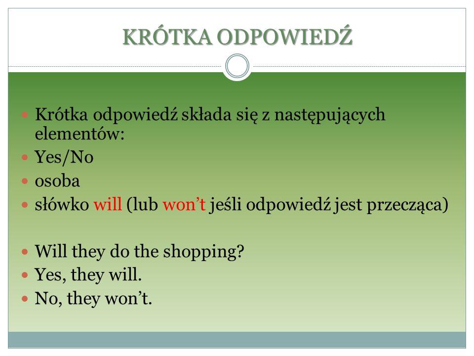 KRÓTKA ODPOWIEDŹ Krótka odpowiedź składa się z następujących elementów: Yes/No. osoba. słówko will (lub won't jeśli odpowiedź jest przecząca)