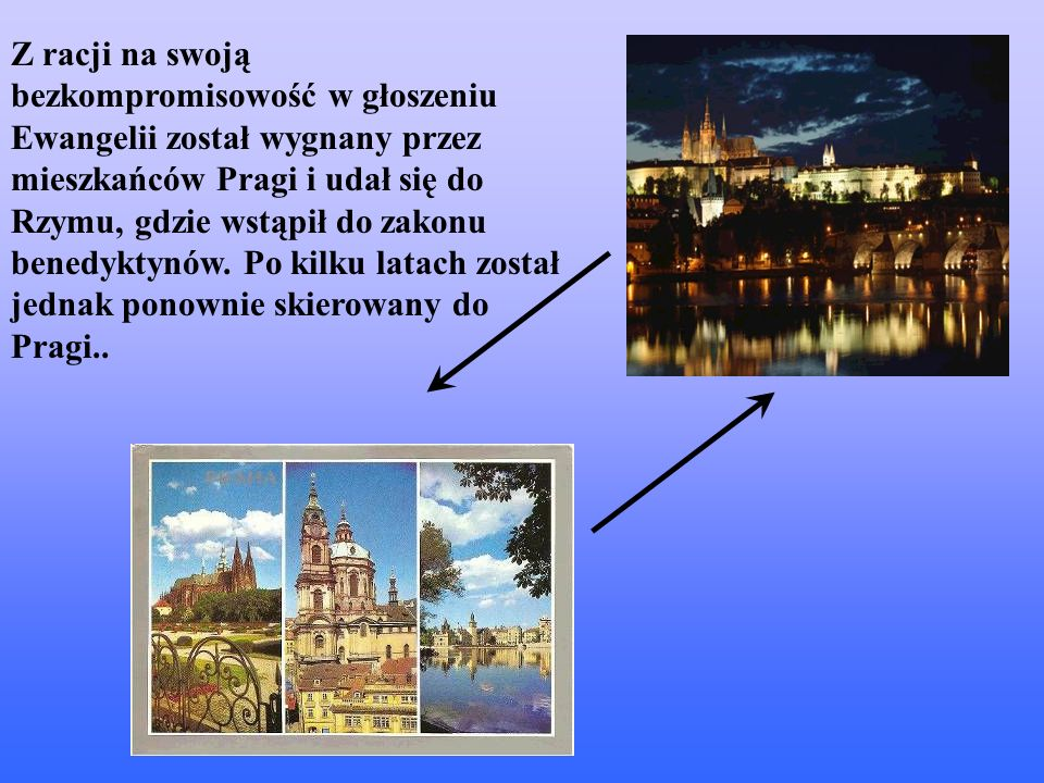 Z racji na swoją bezkompromisowość w głoszeniu Ewangelii został wygnany przez mieszkańców Pragi i udał się do Rzymu, gdzie wstąpił do zakonu benedyktynów.