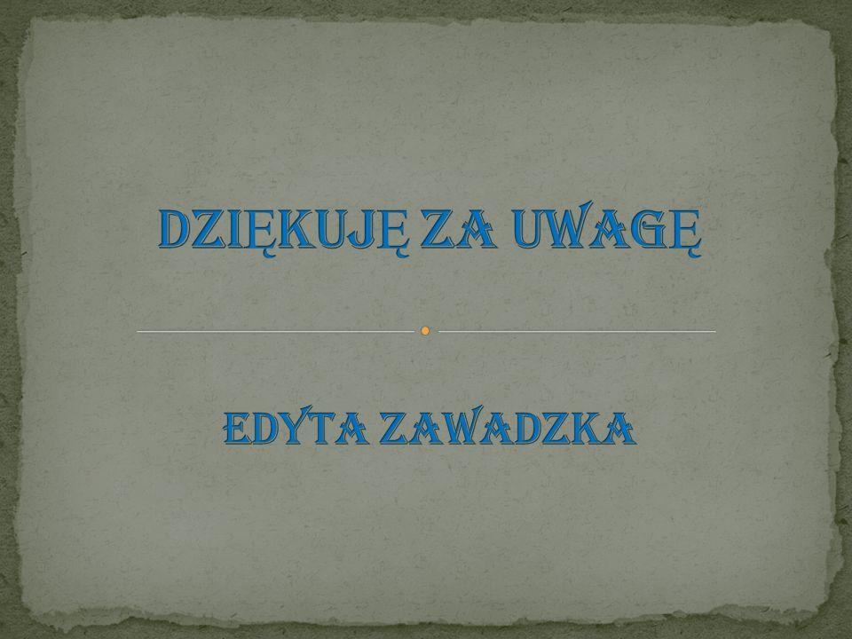 DZIĘKUJĘ ZA UWAGĘ EDYTA ZAWADZKA