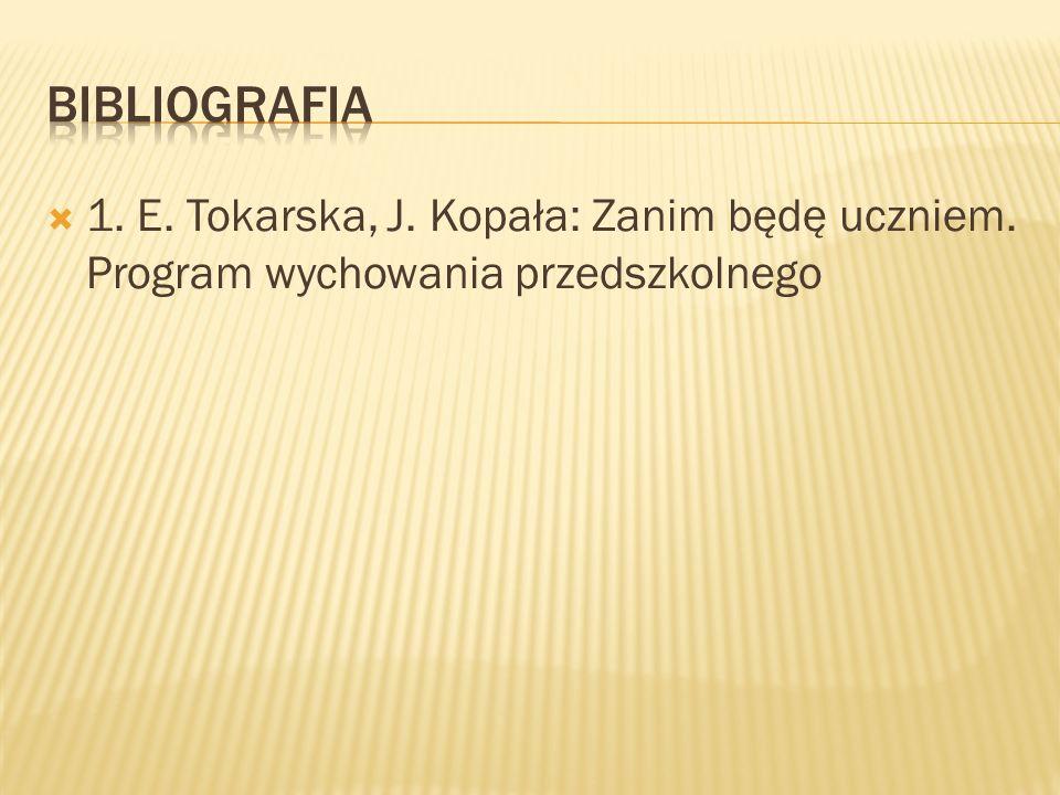 BIBLIOGRAFIA 1. E. Tokarska, J. Kopała: Zanim będę uczniem. Program wychowania przedszkolnego