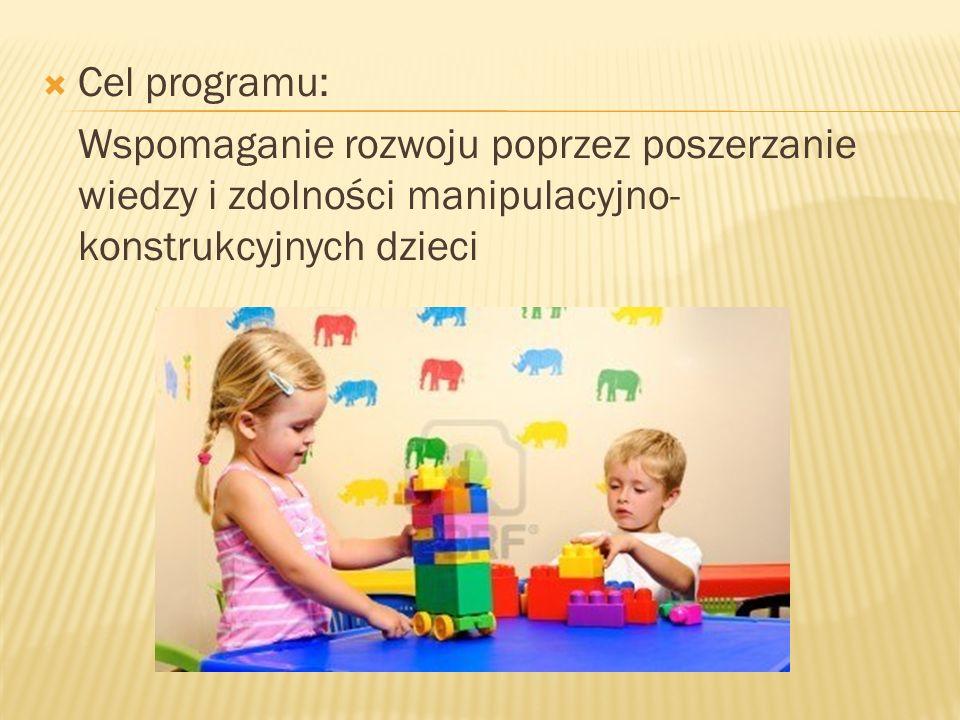 Cel programu: Wspomaganie rozwoju poprzez poszerzanie wiedzy i zdolności manipulacyjno-konstrukcyjnych dzieci.