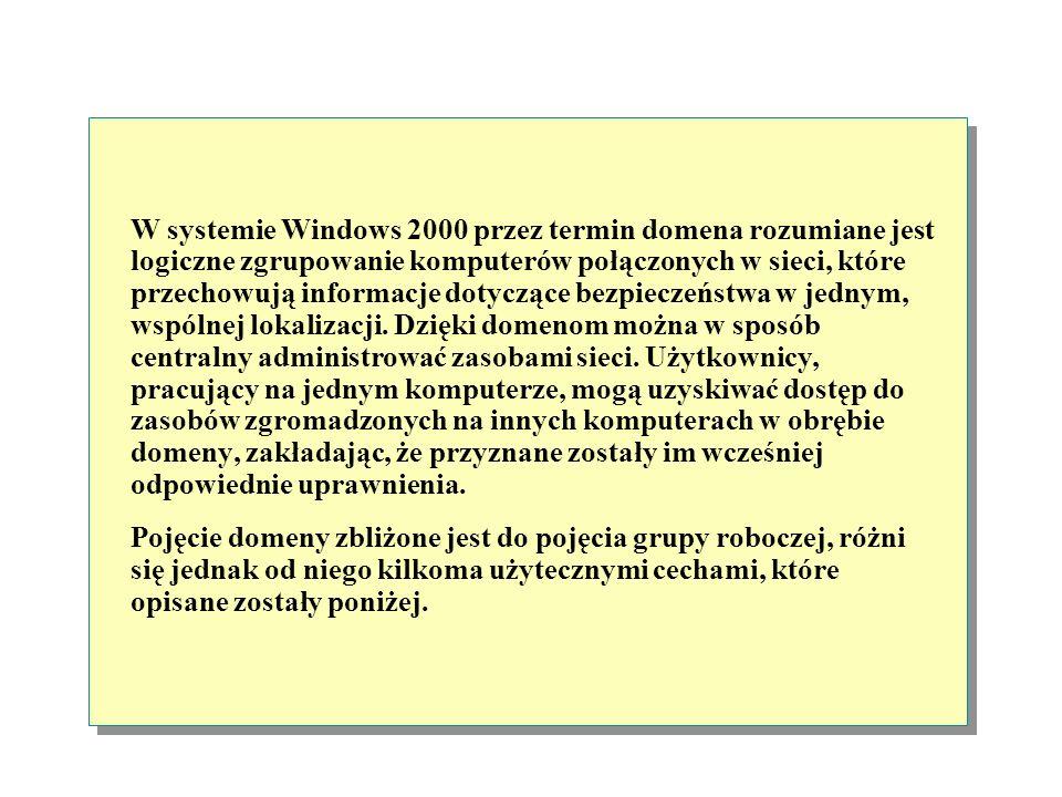 W systemie Windows 2000 przez termin domena rozumiane jest logiczne zgrupowanie komputerów połączonych w sieci, które przechowują informacje dotyczące bezpieczeństwa w jednym, wspólnej lokalizacji. Dzięki domenom można w sposób centralny administrować zasobami sieci. Użytkownicy, pracujący na jednym komputerze, mogą uzyskiwać dostęp do zasobów zgromadzonych na innych komputerach w obrębie domeny, zakładając, że przyznane zostały im wcześniej odpowiednie uprawnienia.