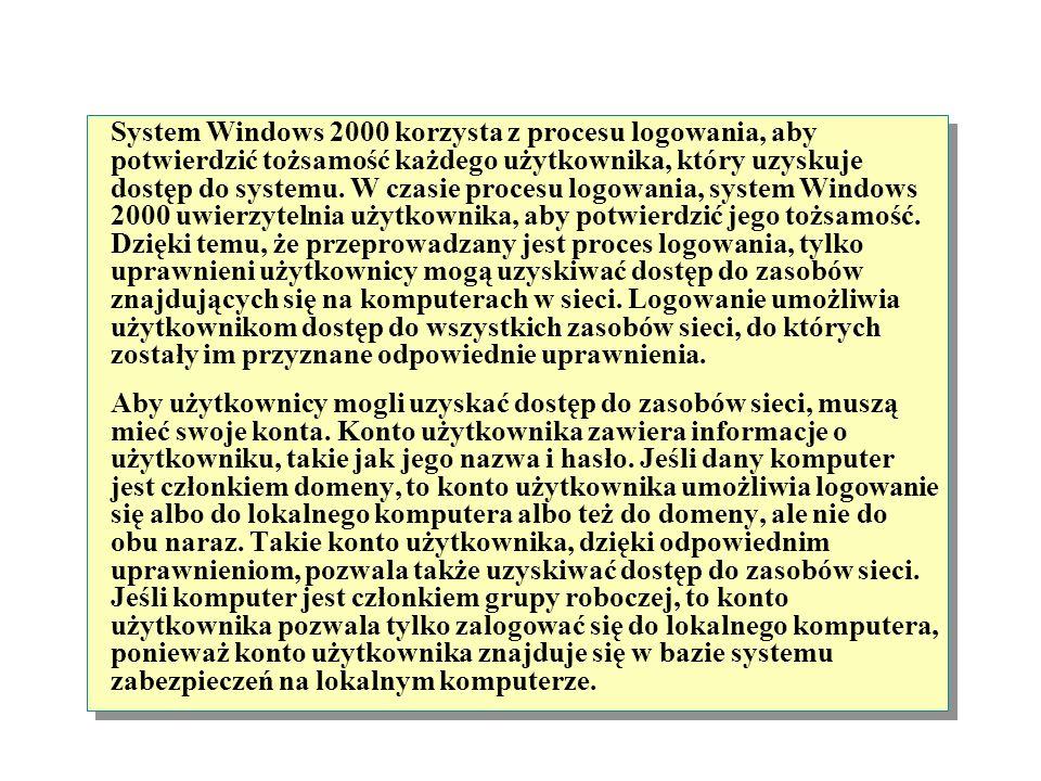 System Windows 2000 korzysta z procesu logowania, aby potwierdzić tożsamość każdego użytkownika, który uzyskuje dostęp do systemu. W czasie procesu logowania, system Windows 2000 uwierzytelnia użytkownika, aby potwierdzić jego tożsamość. Dzięki temu, że przeprowadzany jest proces logowania, tylko uprawnieni użytkownicy mogą uzyskiwać dostęp do zasobów znajdujących się na komputerach w sieci. Logowanie umożliwia użytkownikom dostęp do wszystkich zasobów sieci, do których zostały im przyznane odpowiednie uprawnienia.