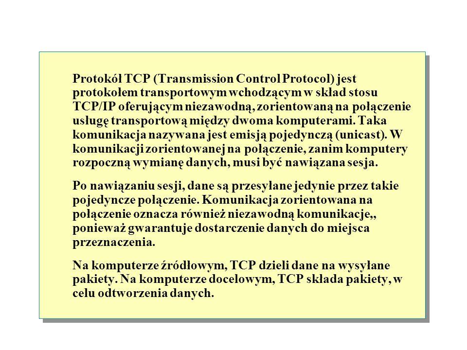 Protokół TCP (Transmission Control Protocol) jest protokołem transportowym wchodzącym w skład stosu TCP/IP oferującym niezawodną, zorientowaną na połączenie usługę transportową między dwoma komputerami. Taka komunikacja nazywana jest emisją pojedynczą (unicast). W komunikacji zorientowanej na połączenie, zanim komputery rozpoczną wymianę danych, musi być nawiązana sesja.