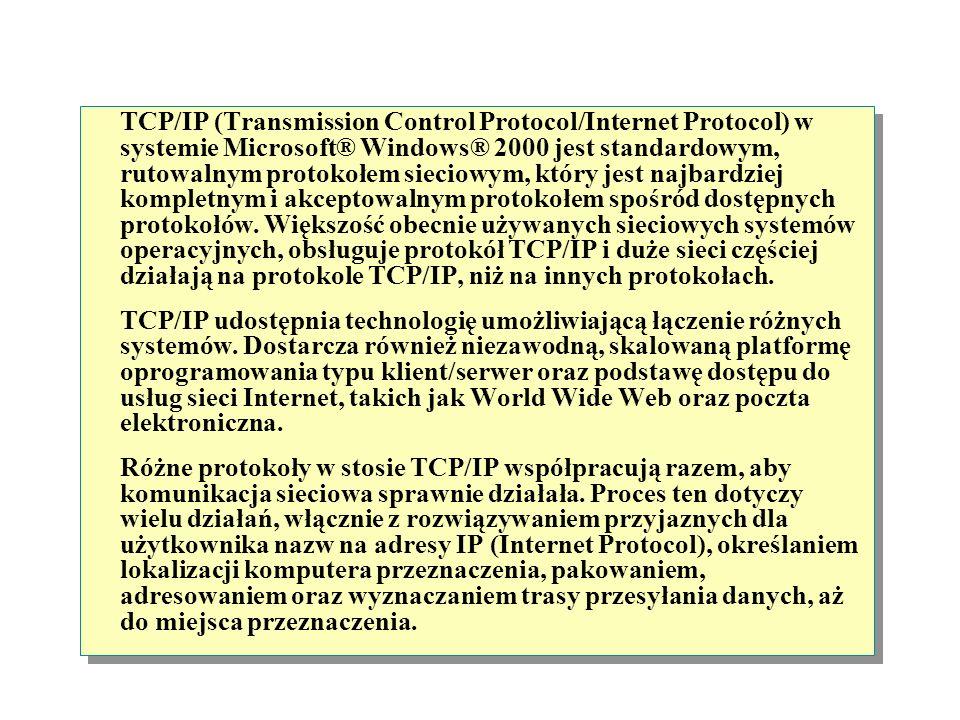 TCP/IP (Transmission Control Protocol/Internet Protocol) w systemie Microsoft® Windows® 2000 jest standardowym, rutowalnym protokołem sieciowym, który jest najbardziej kompletnym i akceptowalnym protokołem spośród dostępnych protokołów. Większość obecnie używanych sieciowych systemów operacyjnych, obsługuje protokół TCP/IP i duże sieci częściej działają na protokole TCP/IP, niż na innych protokołach.