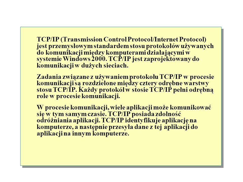 TCP/IP (Transmission Control Protocol/Internet Protocol) jest przemysłowym standardem stosu protokołów używanych do komunikacji między komputerami działającymi w systemie Windows 2000. TCP/IP jest zaprojektowany do komunikacji w dużych sieciach.