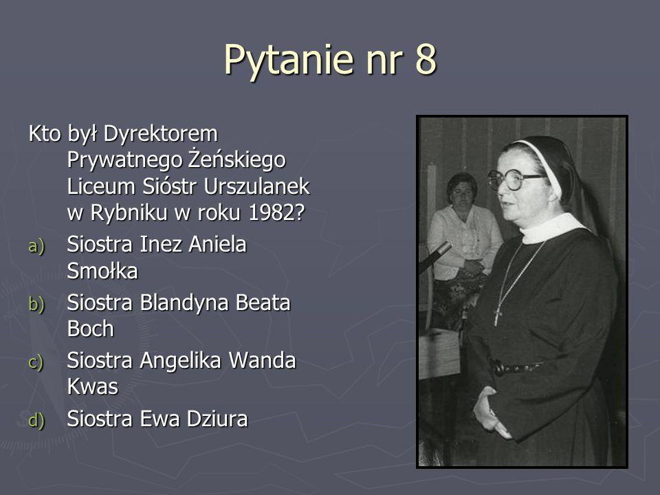 Pytanie nr 8 Kto był Dyrektorem Prywatnego Żeńskiego Liceum Sióstr Urszulanek w Rybniku w roku 1982