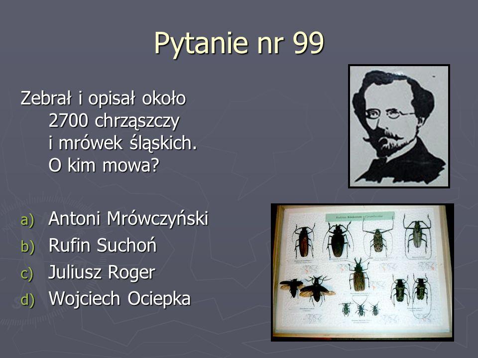 Pytanie nr 99 Zebrał i opisał około 2700 chrząszczy i mrówek śląskich. O kim mowa Antoni Mrówczyński.