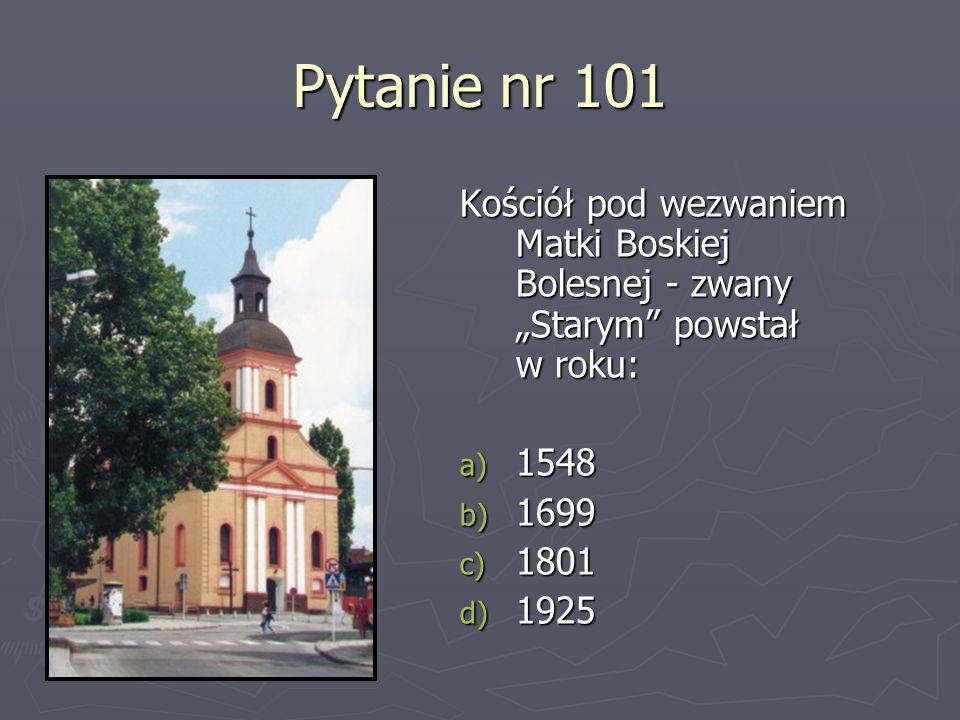 """Pytanie nr 101Kościół pod wezwaniem Matki Boskiej Bolesnej - zwany """"Starym powstał w roku: 1548. 1699."""