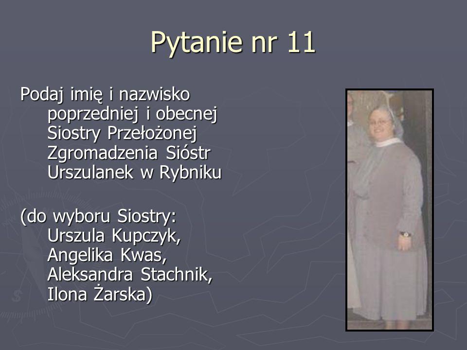 Pytanie nr 11Podaj imię i nazwisko poprzedniej i obecnej Siostry Przełożonej Zgromadzenia Sióstr Urszulanek w Rybniku.