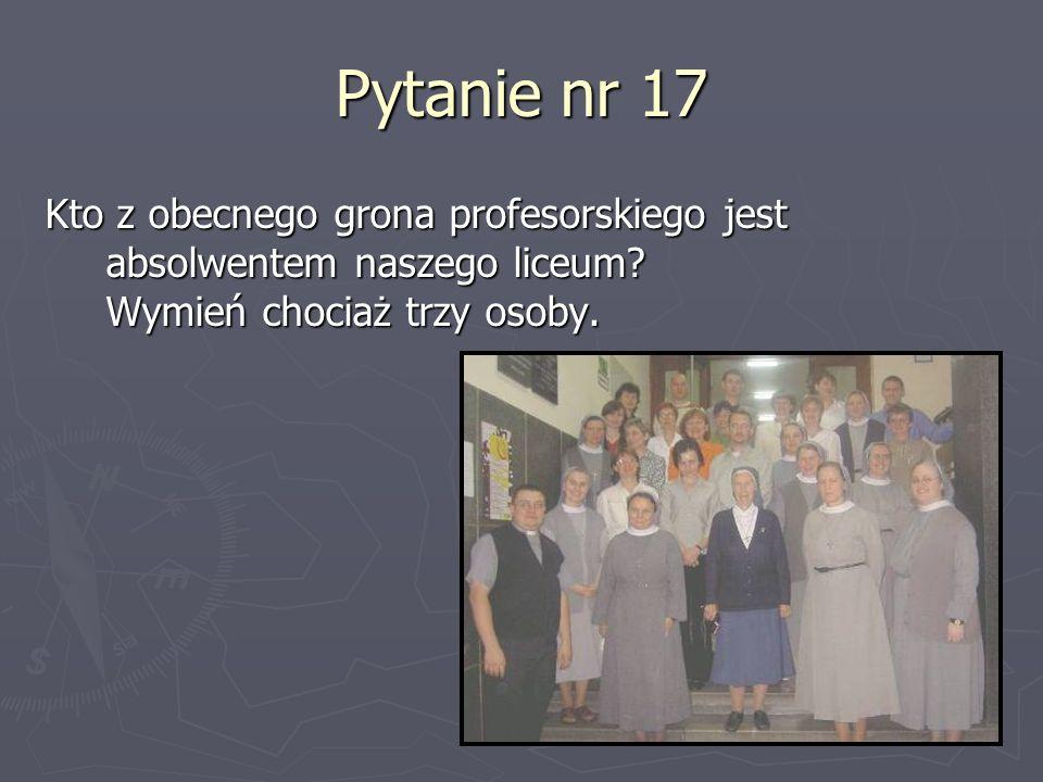 Pytanie nr 17 Kto z obecnego grona profesorskiego jest absolwentem naszego liceum.