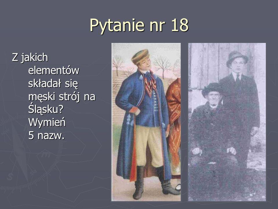 Pytanie nr 18 Z jakich elementów składał się męski strój na Śląsku Wymień 5 nazw.