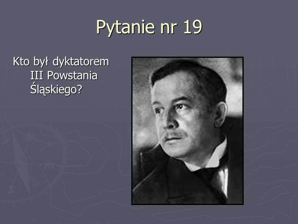 Pytanie nr 19 Kto był dyktatorem III Powstania Śląskiego