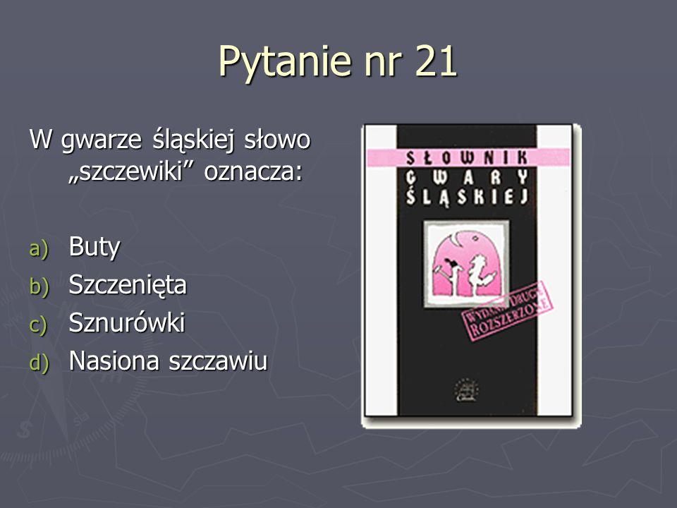 """Pytanie nr 21 W gwarze śląskiej słowo """"szczewiki oznacza: Buty"""