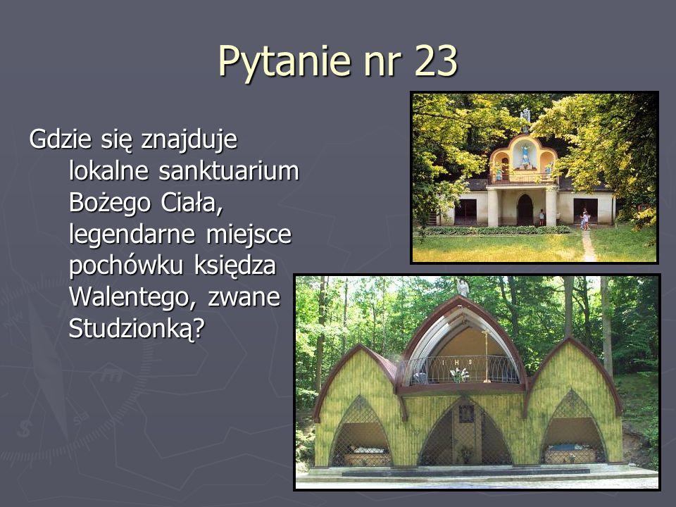 Pytanie nr 23 Gdzie się znajduje lokalne sanktuarium Bożego Ciała, legendarne miejsce pochówku księdza Walentego, zwane Studzionką