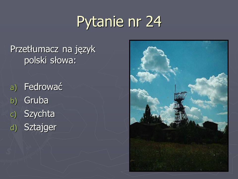 Pytanie nr 24 Przetłumacz na język polski słowa: Fedrować Gruba