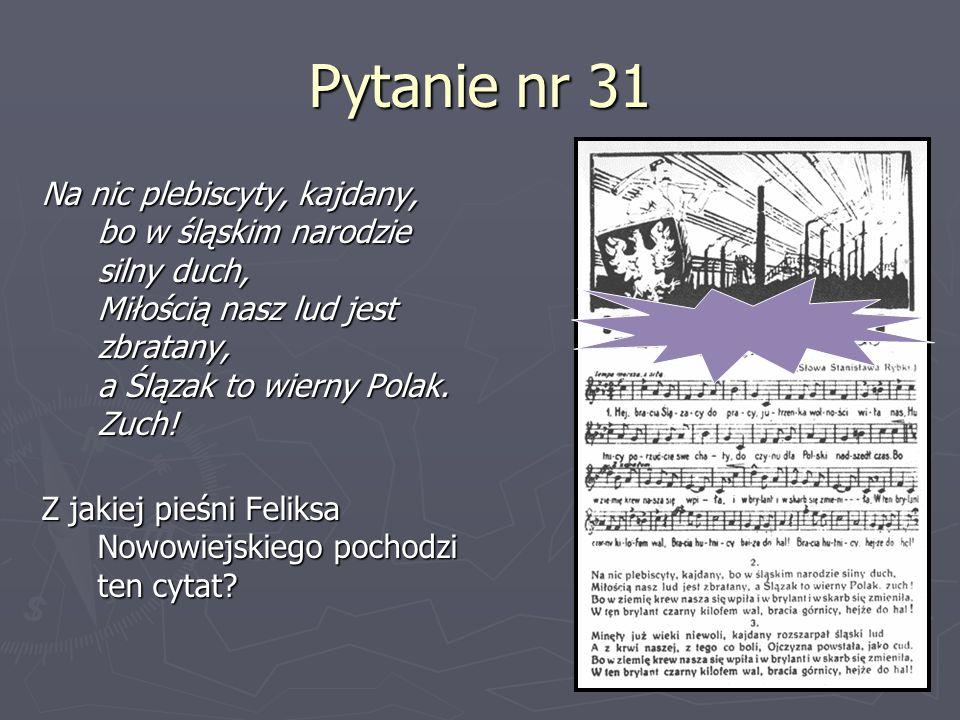 Pytanie nr 31Na nic plebiscyty, kajdany, bo w śląskim narodzie silny duch, Miłością nasz lud jest zbratany, a Ślązak to wierny Polak. Zuch!