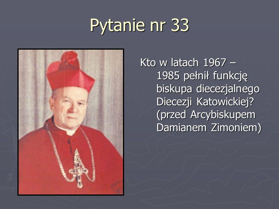 Pytanie nr 33Kto w latach 1967 – 1985 pełnił funkcję biskupa diecezjalnego Diecezji Katowickiej.