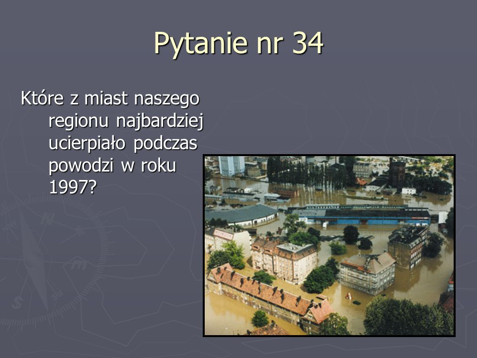 Pytanie nr 34 Które z miast naszego regionu najbardziej ucierpiało podczas powodzi w roku 1997