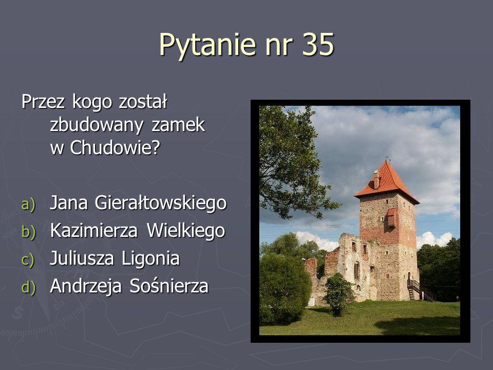 Pytanie nr 35 Przez kogo został zbudowany zamek w Chudowie