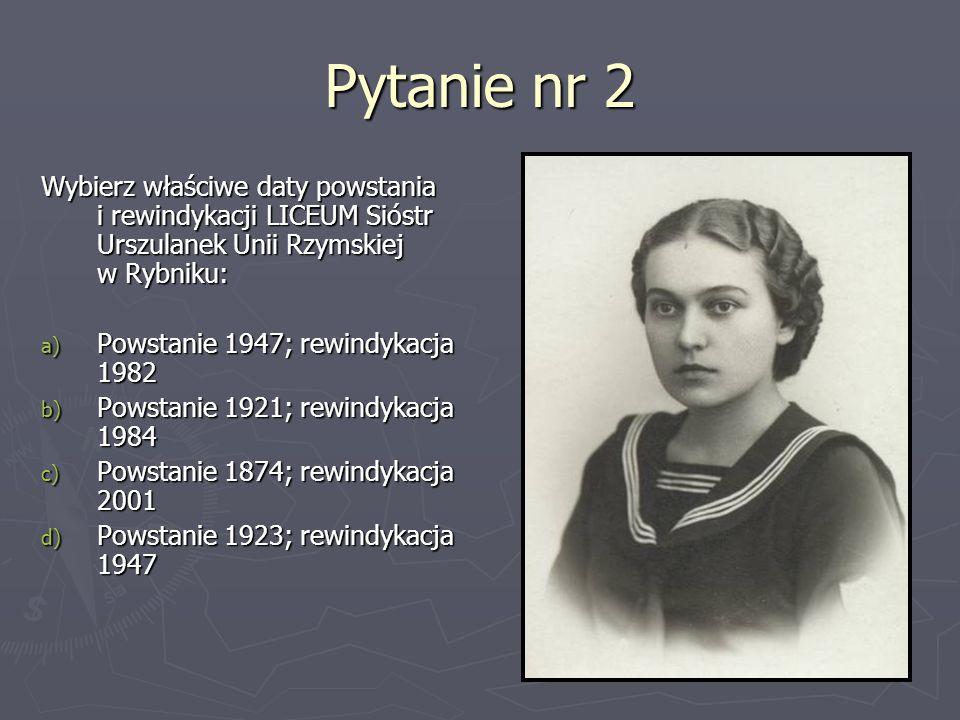 Pytanie nr 2 Wybierz właściwe daty powstania i rewindykacji LICEUM Sióstr Urszulanek Unii Rzymskiej w Rybniku: