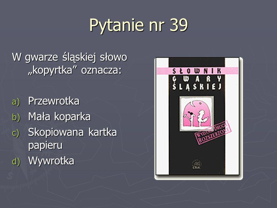"""Pytanie nr 39 W gwarze śląskiej słowo """"kopyrtka oznacza: Przewrotka"""