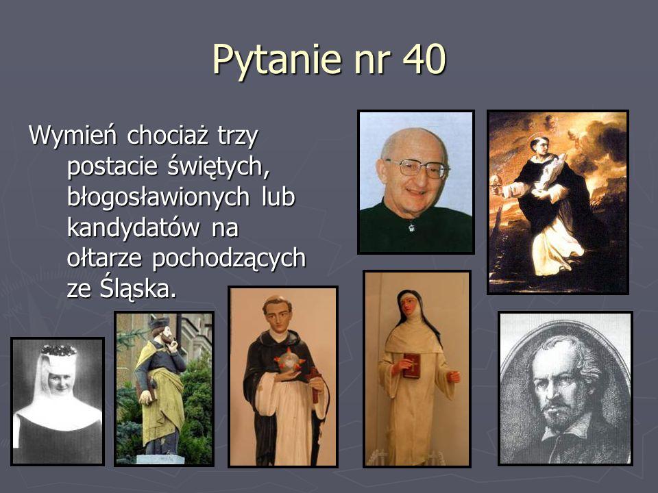 Pytanie nr 40Wymień chociaż trzy postacie świętych, błogosławionych lub kandydatów na ołtarze pochodzących ze Śląska.