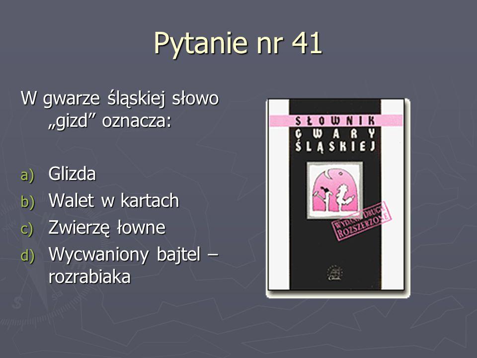 """Pytanie nr 41 W gwarze śląskiej słowo """"gizd oznacza: Glizda"""