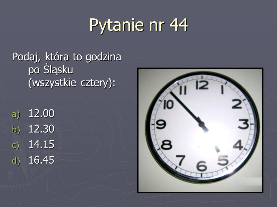 Pytanie nr 44 Podaj, która to godzina po Śląsku (wszystkie cztery):