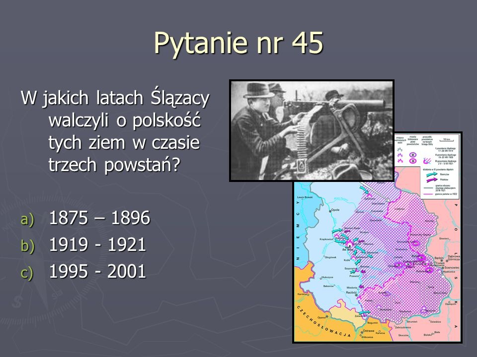 Pytanie nr 45 W jakich latach Ślązacy walczyli o polskość tych ziem w czasie trzech powstań 1875 – 1896.