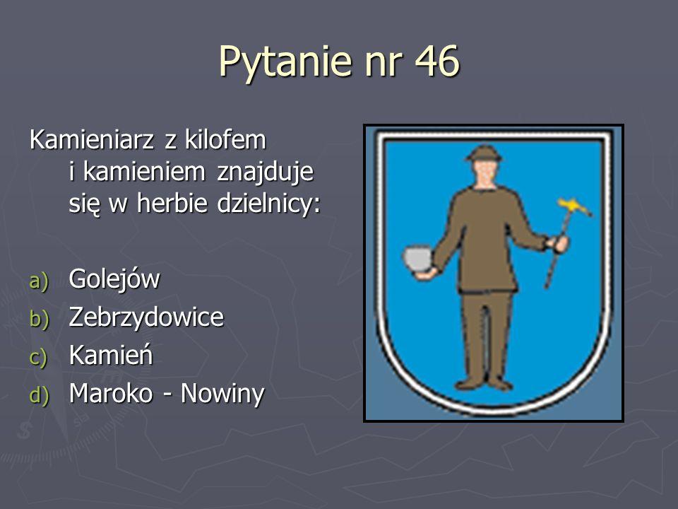 Pytanie nr 46Kamieniarz z kilofem i kamieniem znajduje się w herbie dzielnicy: Golejów. Zebrzydowice.