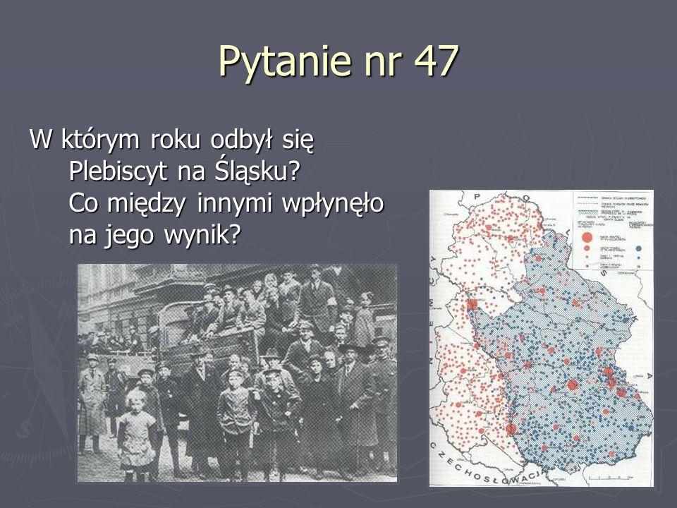 Pytanie nr 47W którym roku odbył się Plebiscyt na Śląsku.