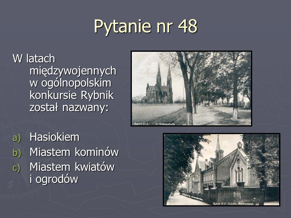 Pytanie nr 48W latach międzywojennych w ogólnopolskim konkursie Rybnik został nazwany: Hasiokiem. Miastem kominów.