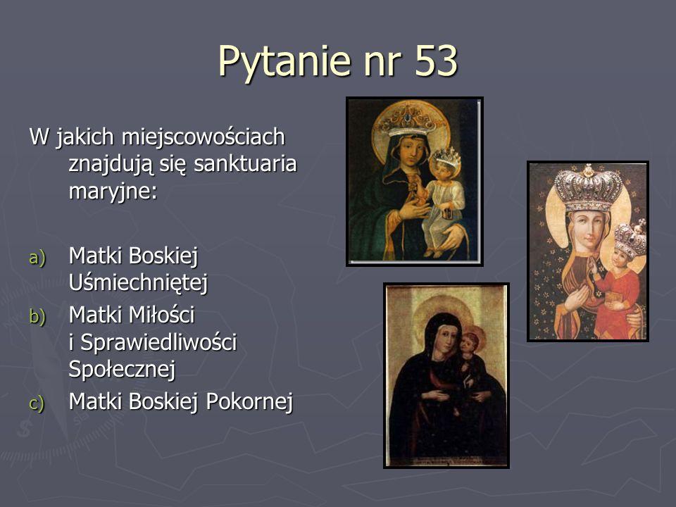 Pytanie nr 53 W jakich miejscowościach znajdują się sanktuaria maryjne: Matki Boskiej Uśmiechniętej.