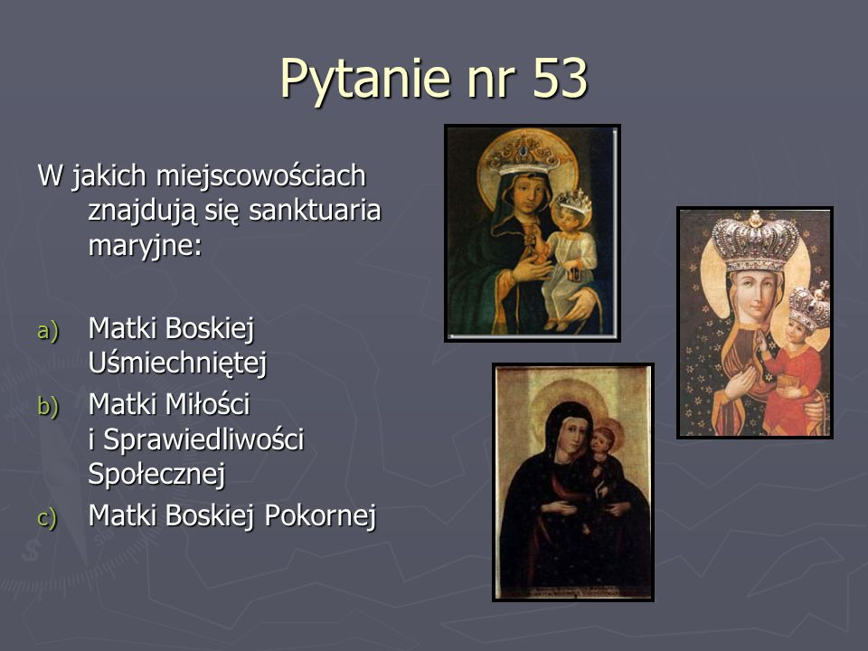 Pytanie nr 53W jakich miejscowościach znajdują się sanktuaria maryjne: Matki Boskiej Uśmiechniętej.